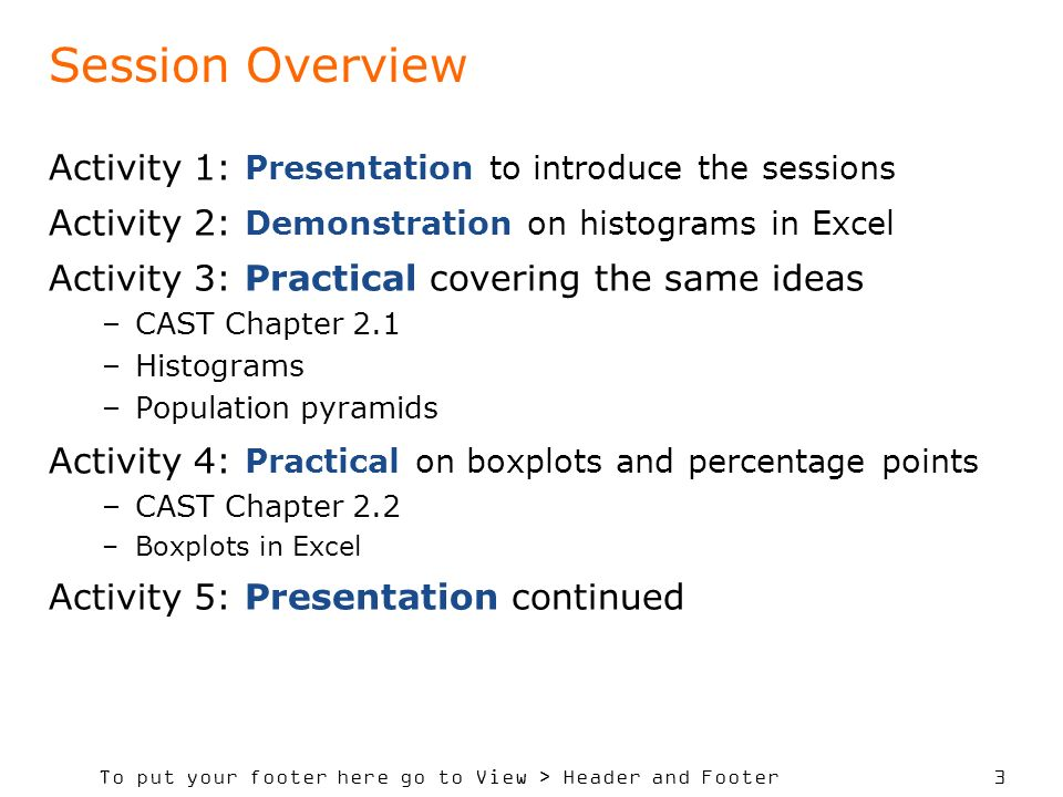 To put your footer here go to View > Header and Footer 3 Session Overview Activity 1: Presentation to introduce the sessions Activity 2: Demonstration on histograms in Excel Activity 3: Practical covering the same ideas –CAST Chapter 2.1 –Histograms –Population pyramids Activity 4: Practical on boxplots and percentage points –CAST Chapter 2.2 –Boxplots in Excel Activity 5: Presentation continued