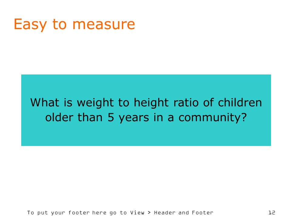 To put your footer here go to View > Header and Footer 12 Easy to measure What is weight to height ratio of children older than 5 years in a community