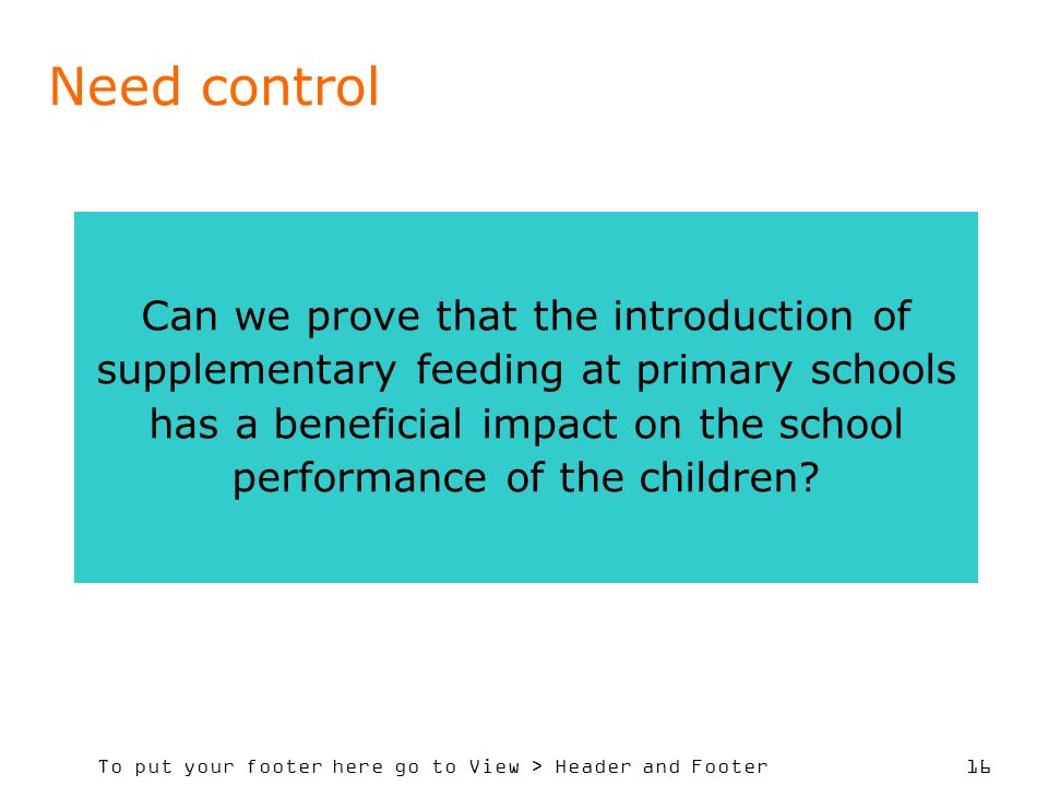 To put your footer here go to View > Header and Footer 16 Need control Can we prove that the introduction of supplementary feeding at primary schools has a beneficial impact on the school performance of the children