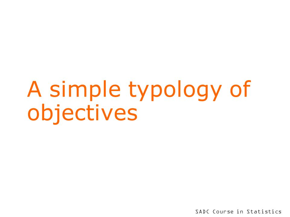 SADC Course in Statistics A simple typology of objectives