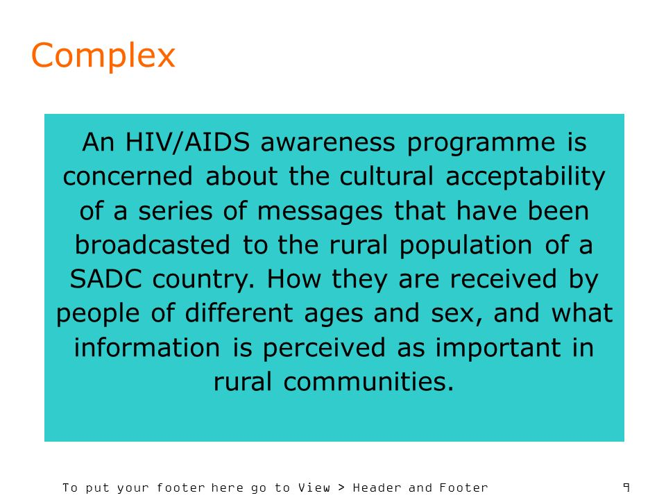 To put your footer here go to View > Header and Footer 9 Complex An HIV/AIDS awareness programme is concerned about the cultural acceptability of a series of messages that have been broadcasted to the rural population of a SADC country.