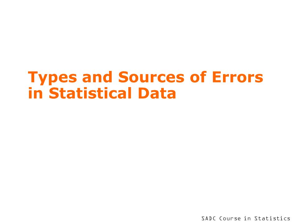 SADC Course in Statistics Types and Sources of Errors in Statistical Data