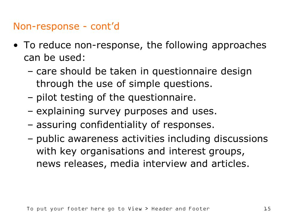 To put your footer here go to View > Header and Footer 15 Non-response - contd To reduce non-response, the following approaches can be used: –care should be taken in questionnaire design through the use of simple questions.