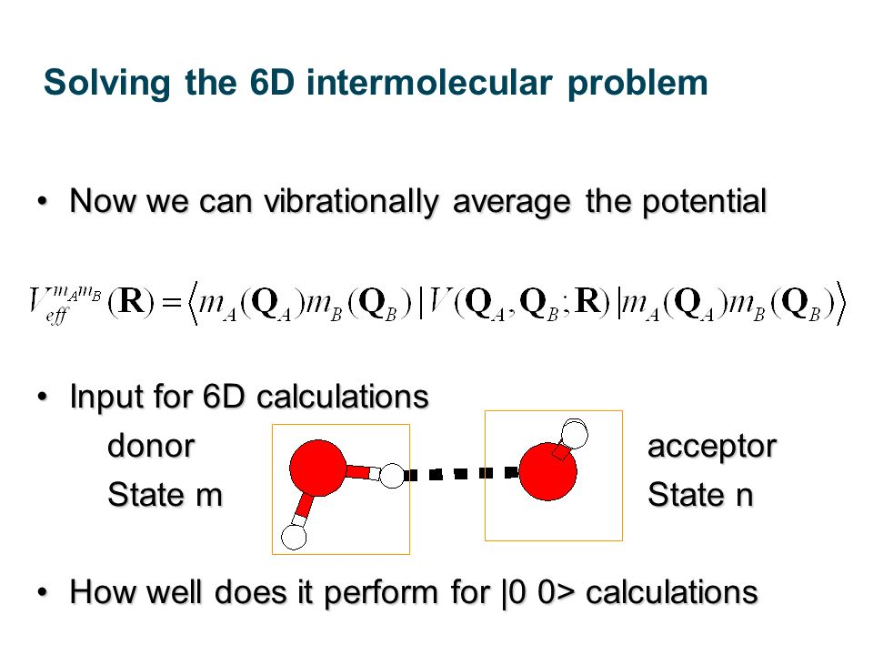 Now we can vibrationally average the potentialNow we can vibrationally average the potential Input for 6D calculationsInput for 6D calculations donoracceptor State mState n How well does it perform for |0 0> calculationsHow well does it perform for |0 0> calculations Solving the 6D intermolecular problem