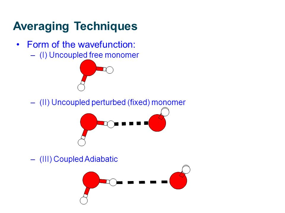 Averaging Techniques Form of the wavefunction: –(I) Uncoupled free monomer –(II) Uncoupled perturbed (fixed) monomer –(III) Coupled Adiabatic R.