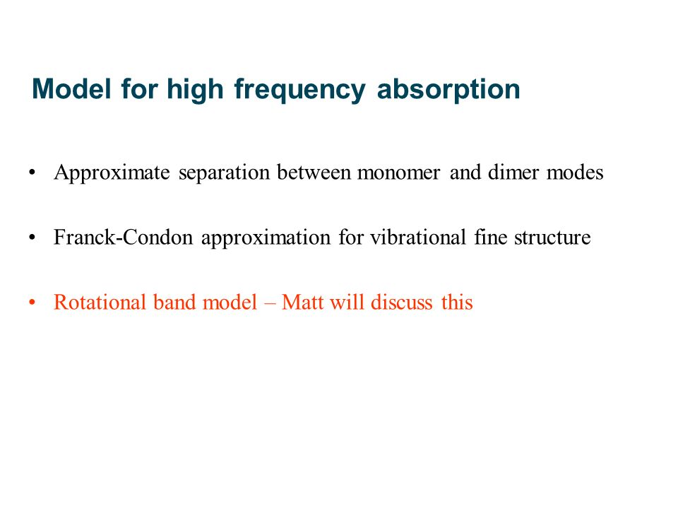 Model for high frequency absorption Approximate separation between monomer and dimer modes Franck-Condon approximation for vibrational fine structure Rotational band model – Matt will discuss this