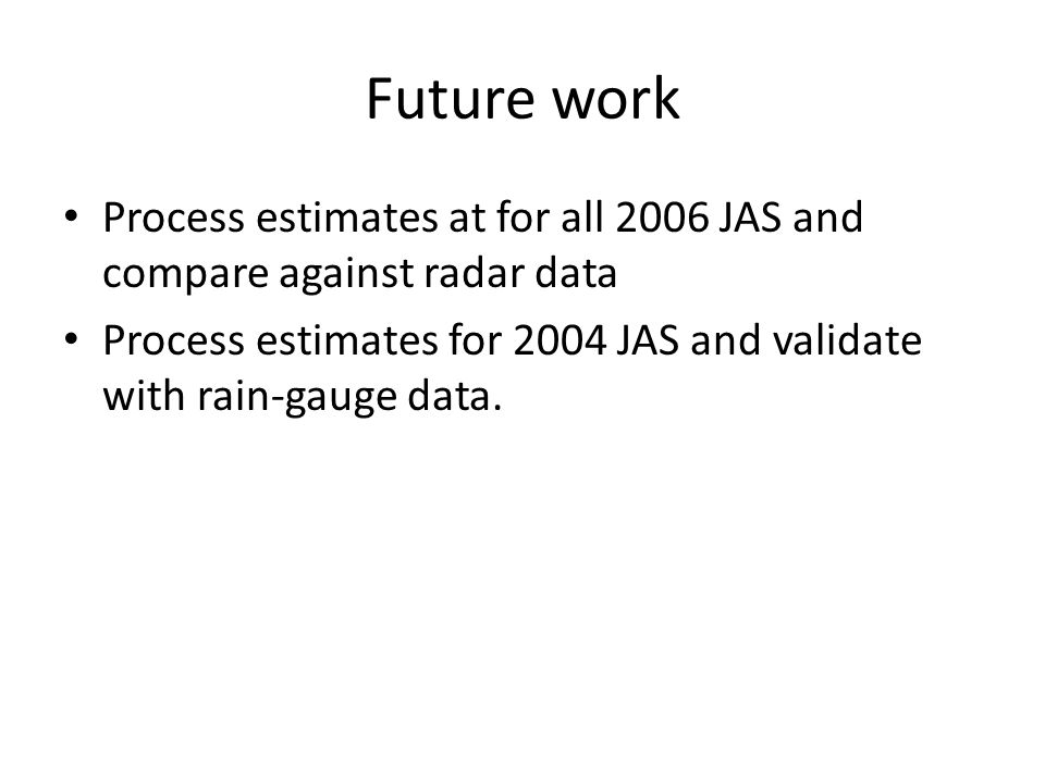 Future work Process estimates at for all 2006 JAS and compare against radar data Process estimates for 2004 JAS and validate with rain-gauge data.