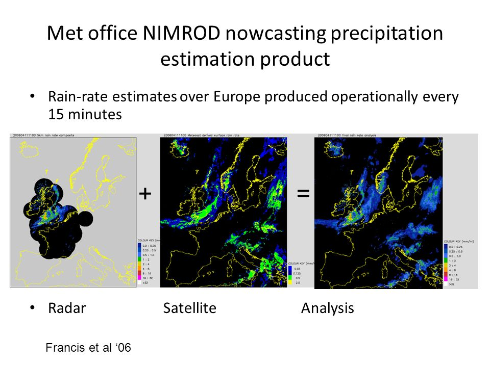 Met office NIMROD nowcasting precipitation estimation product Rain-rate estimates over Europe produced operationally every 15 minutes Radar Satellite Analysis += Francis et al 06