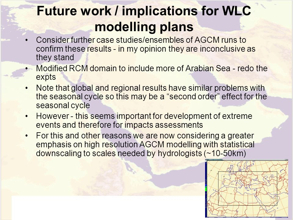 Future work / implications for WLC modelling plans Consider further case studies/ensembles of AGCM runs to confirm these results - in my opinion they are inconclusive as they stand Modified RCM domain to include more of Arabian Sea - redo the expts Note that global and regional results have similar problems with the seasonal cycle so this may be a second order effect for the seasonal cycle However - this seems important for development of extreme events and therefore for impacts assessments For this and other reasons we are now considering a greater emphasis on high resolution AGCM modelling with statistical downscaling to scales needed by hydrologists (~10-50km)