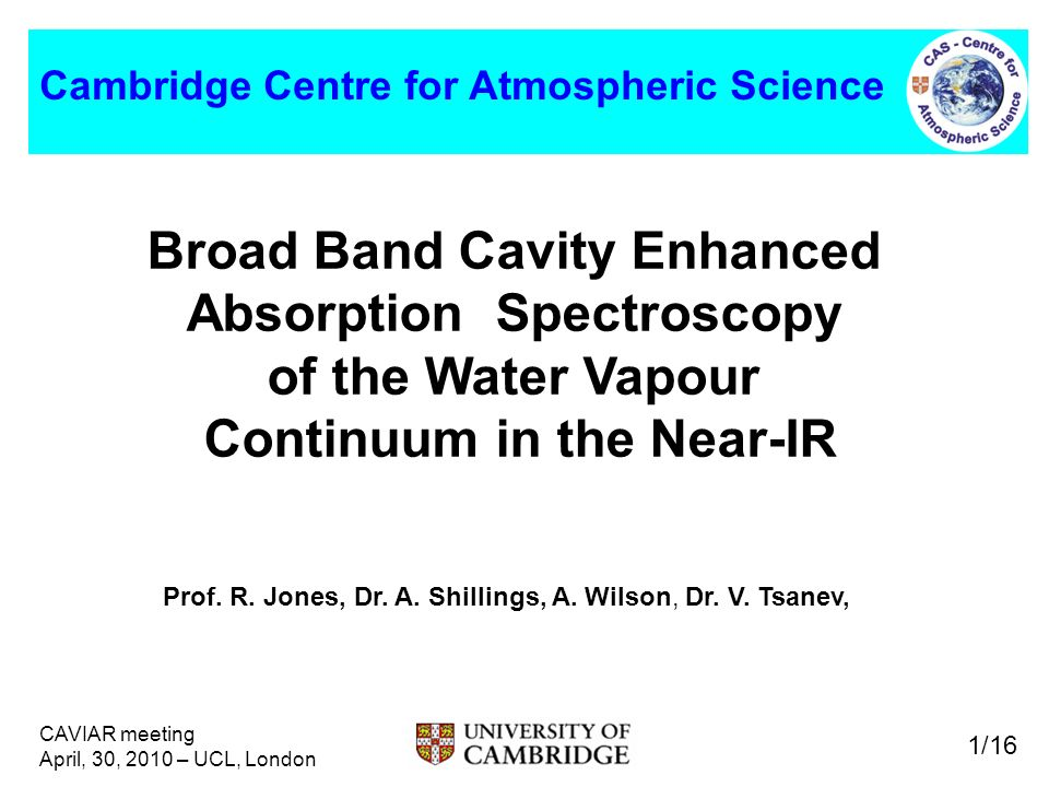 CAVIAR meeting April, 30, 2010 – UCL, London 1/16 Cambridge Centre for Atmospheric Science Broad Band Cavity Enhanced Absorption Spectroscopy of the Water Vapour Continuum in the Near-IR Prof.