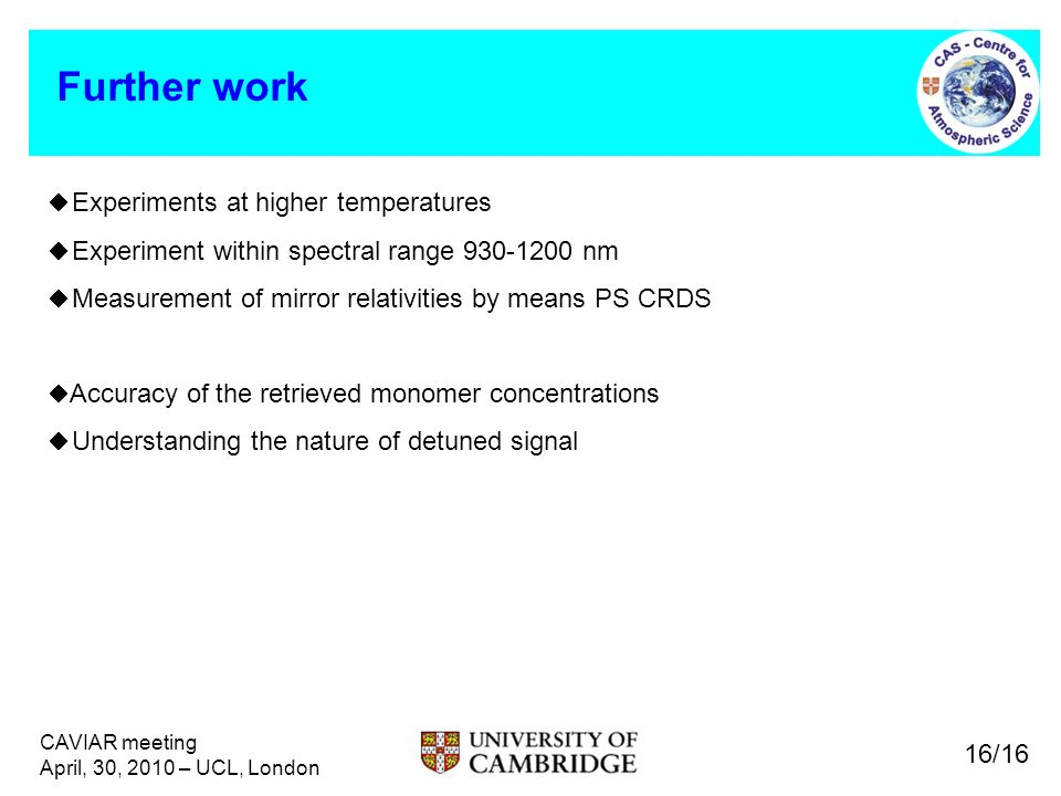 CAVIAR meeting April, 30, 2010 – UCL, London Further work 16/16 Experiments at higher temperatures Experiment within spectral range 930-1200 nm Measurement of mirror relativities by means PS CRDS Accuracy of the retrieved monomer concentrations Understanding the nature of detuned signal