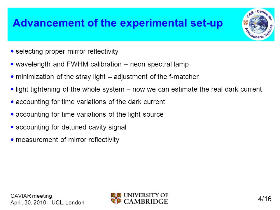 CAVIAR meeting April, 30, 2010 – UCL, London Advancement of the experimental set-up selecting proper mirror reflectivity wavelength and FWHM calibration – neon spectral lamp minimization of the stray light – adjustment of the f-matcher light tightening of the whole system – now we can estimate the real dark current accounting for time variations of the dark current accounting for time variations of the light source accounting for detuned cavity signal measurement of mirror reflectivity 4/16