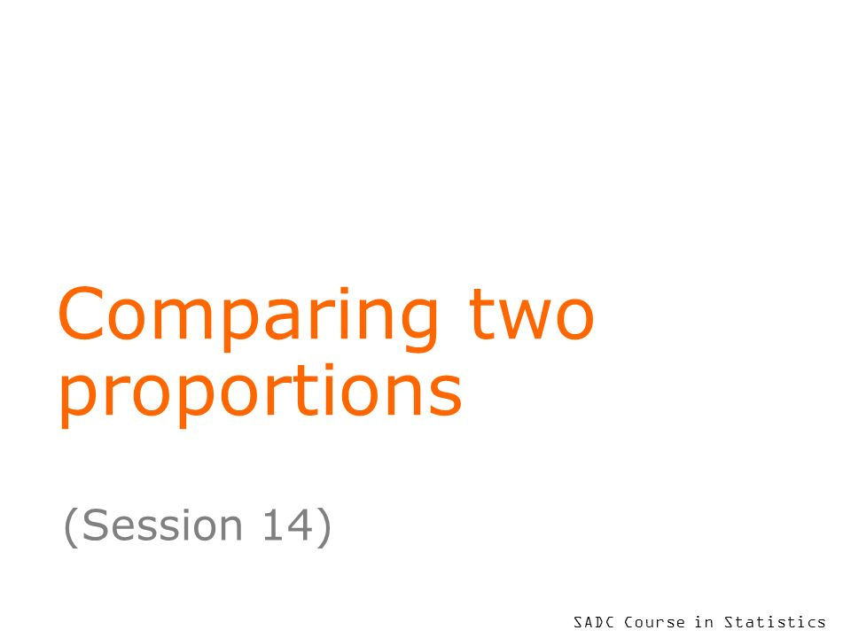 SADC Course in Statistics Comparing two proportions (Session 14)