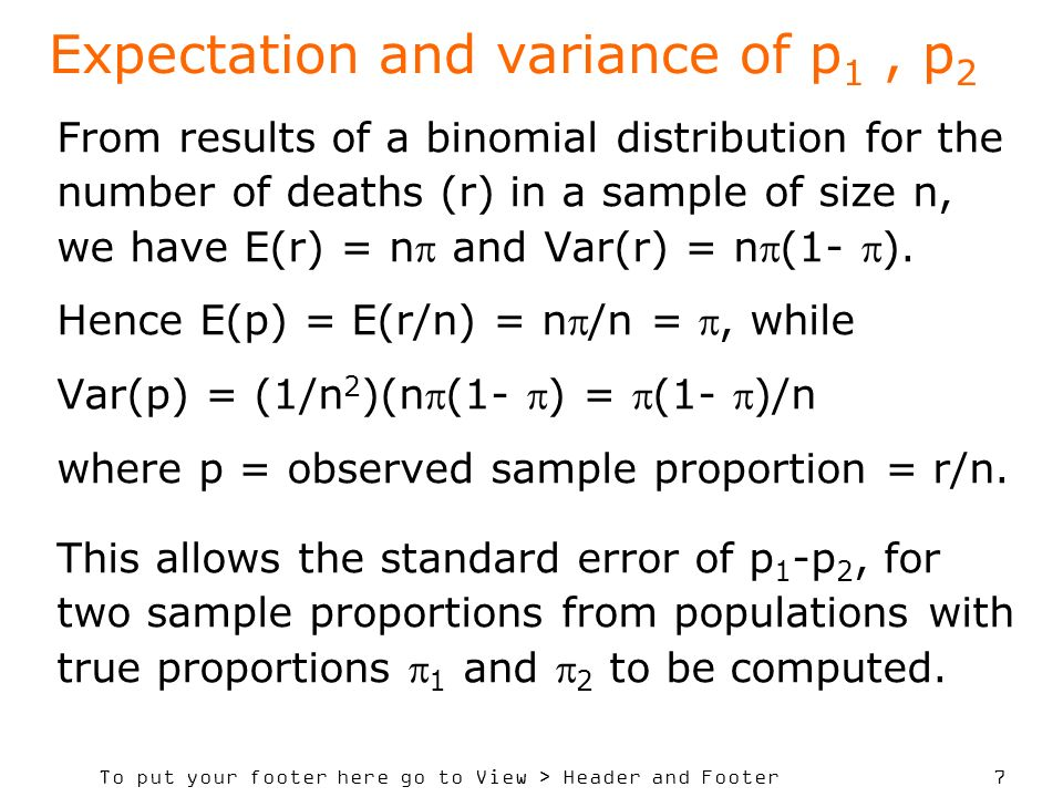 To put your footer here go to View > Header and Footer 7 Expectation and variance of p 1, p 2 From results of a binomial distribution for the number of deaths (r) in a sample of size n, we have E(r) = n and Var(r) = n(1- ).