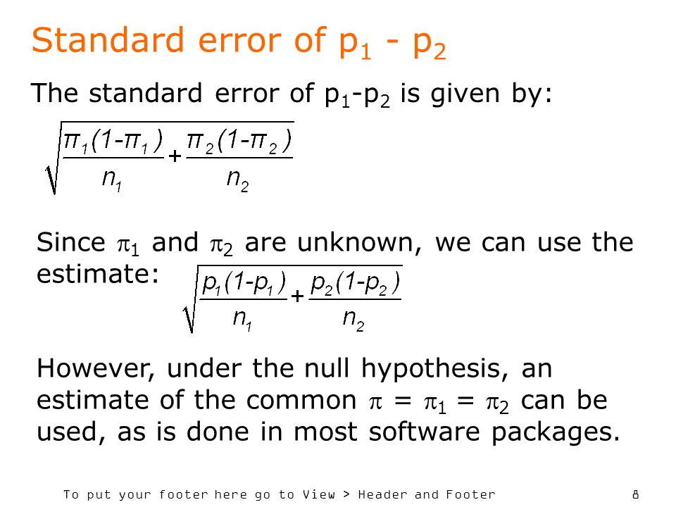 To put your footer here go to View > Header and Footer 8 Standard error of p 1 - p 2 The standard error of p 1 -p 2 is given by: Since 1 and 2 are unknown, we can use the estimate: However, under the null hypothesis, an estimate of the common = 1 = 2 can be used, as is done in most software packages.