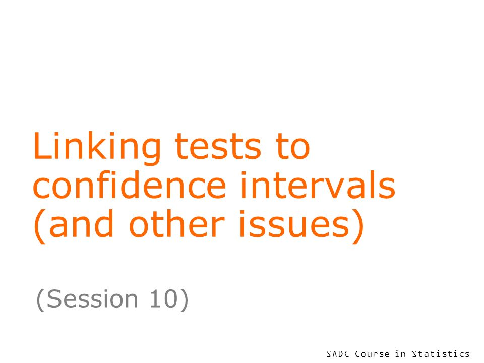 SADC Course in Statistics Linking tests to confidence intervals (and other issues) (Session 10)