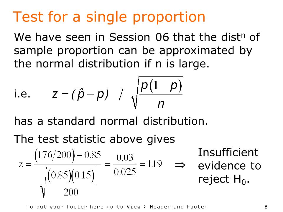To put your footer here go to View > Header and Footer 8 Test for a single proportion We have seen in Session 06 that the dist n of sample proportion can be approximated by the normal distribution if n is large.