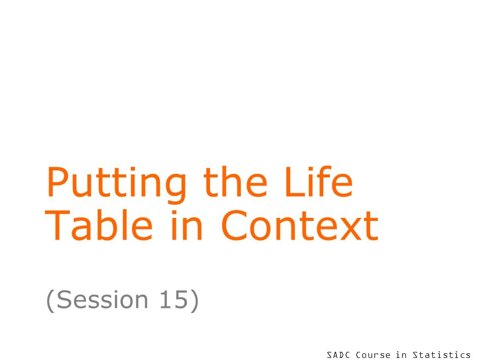SADC Course in Statistics Putting the Life Table in Context (Session 15)