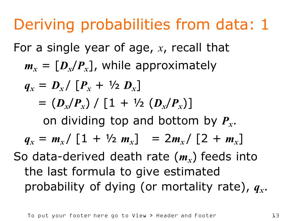 To put your footer here go to View > Header and Footer 13 Deriving probabilities from data: 1 For a single year of age, x, recall that m x = [ D x / P x ], while approximately q x = D x / [ P x + ½ D x ] = ( D x / P x ) / [1 + ½ ( D x / P x )] on dividing top and bottom by P x.