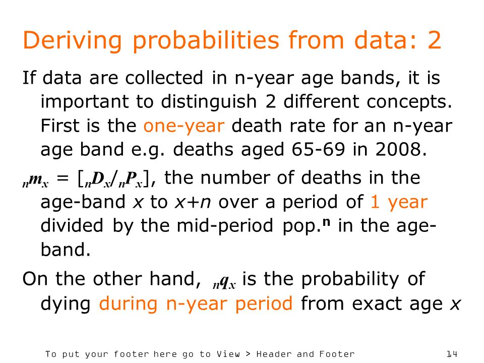 To put your footer here go to View > Header and Footer 14 Deriving probabilities from data: 2 If data are collected in n-year age bands, it is important to distinguish 2 different concepts.