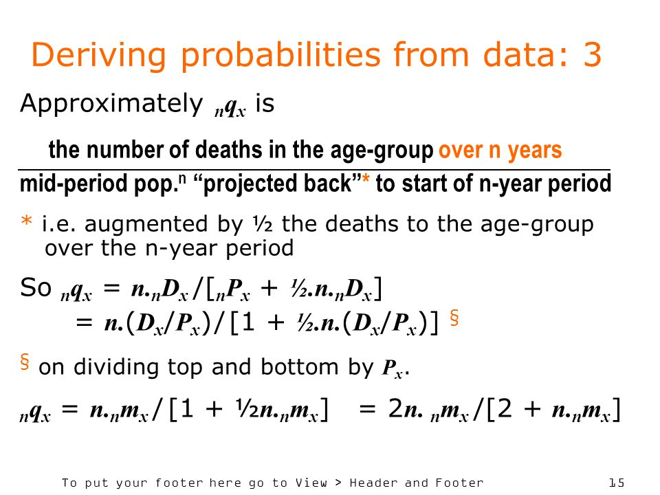 To put your footer here go to View > Header and Footer 15 Deriving probabilities from data: 3 Approximately n q x is the number of deaths in the age-group over n years mid-period pop.