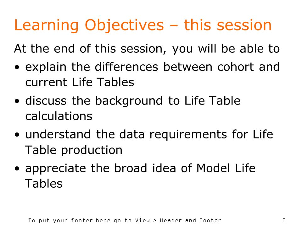 To put your footer here go to View > Header and Footer 2 Learning Objectives – this session At the end of this session, you will be able to explain the differences between cohort and current Life Tables discuss the background to Life Table calculations understand the data requirements for Life Table production appreciate the broad idea of Model Life Tables