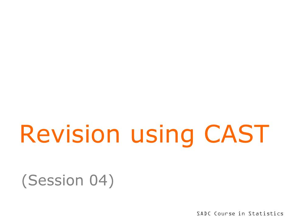 SADC Course in Statistics Revision using CAST (Session 04)