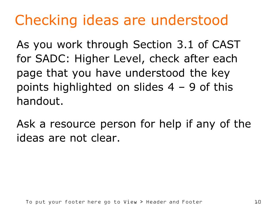 To put your footer here go to View > Header and Footer 10 Checking ideas are understood As you work through Section 3.1 of CAST for SADC: Higher Level, check after each page that you have understood the key points highlighted on slides 4 – 9 of this handout.