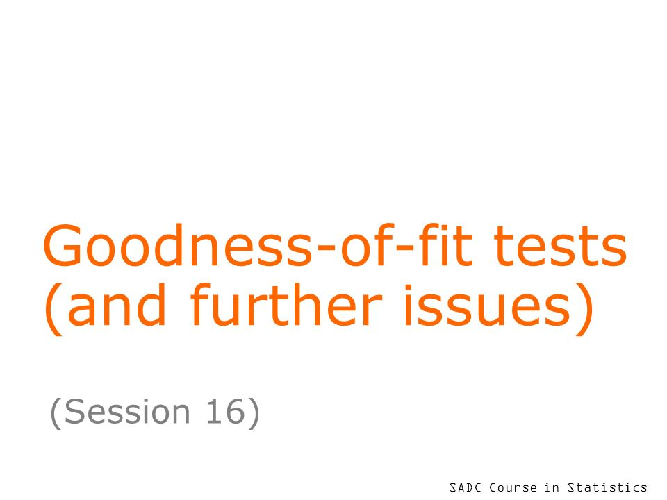 SADC Course in Statistics Goodness-of-fit tests (and further issues) (Session 16)