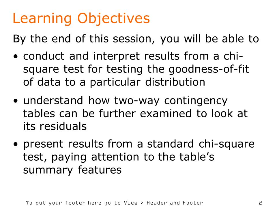 To put your footer here go to View > Header and Footer 2 Learning Objectives By the end of this session, you will be able to conduct and interpret results from a chi- square test for testing the goodness-of-fit of data to a particular distribution understand how two-way contingency tables can be further examined to look at its residuals present results from a standard chi-square test, paying attention to the tables summary features