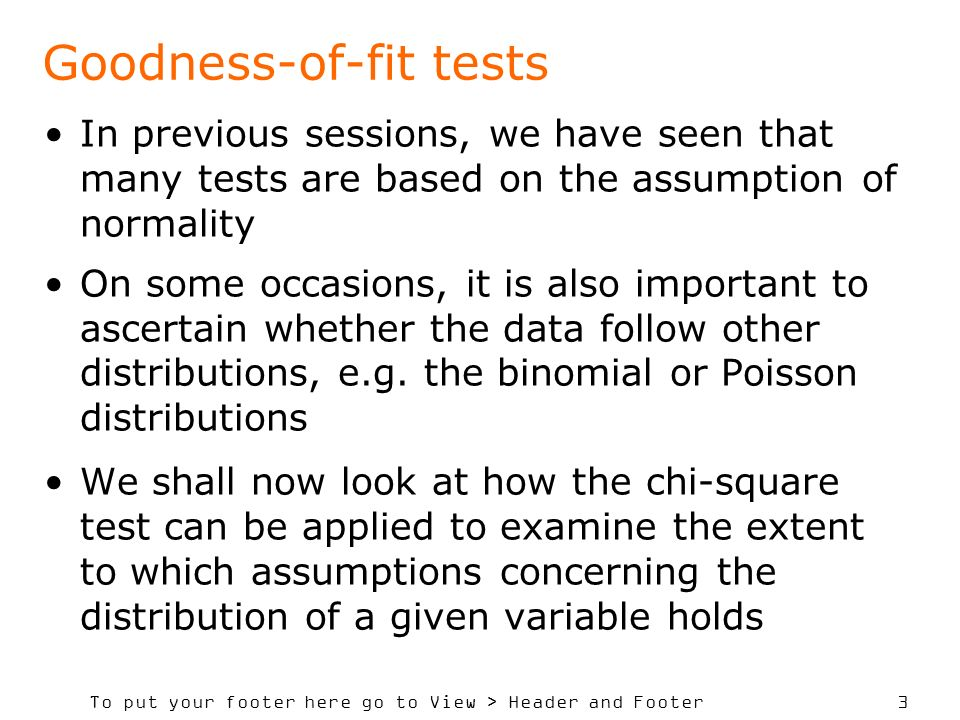 To put your footer here go to View > Header and Footer 3 Goodness-of-fit tests In previous sessions, we have seen that many tests are based on the assumption of normality On some occasions, it is also important to ascertain whether the data follow other distributions, e.g.