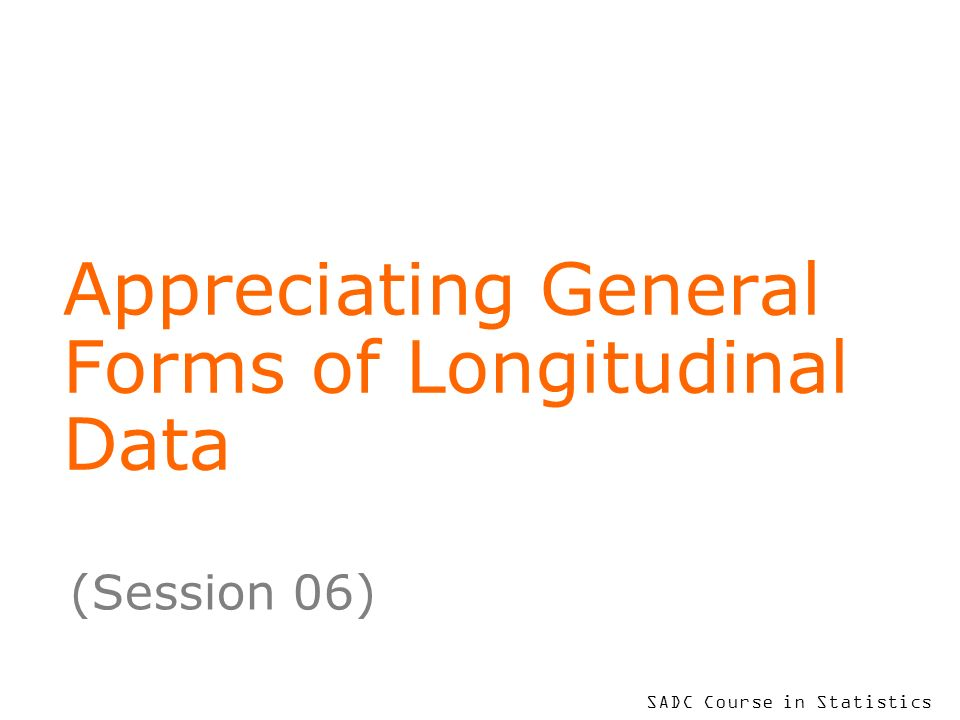 SADC Course in Statistics Appreciating General Forms of Longitudinal Data (Session 06)