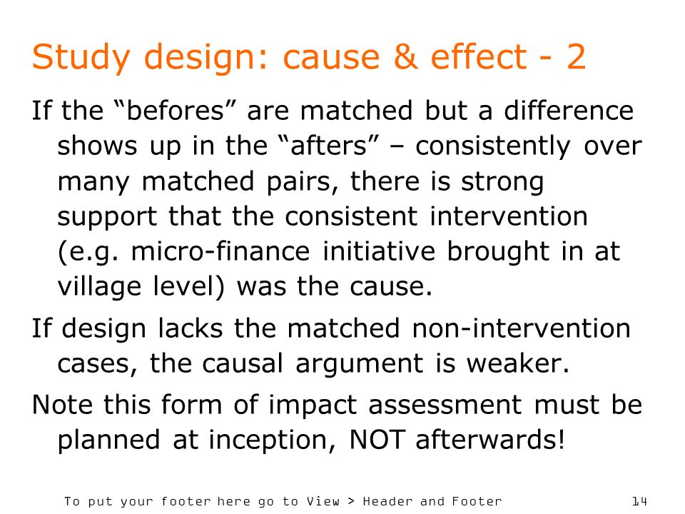 To put your footer here go to View > Header and Footer 14 Study design: cause & effect - 2 If the befores are matched but a difference shows up in the afters – consistently over many matched pairs, there is strong support that the consistent intervention (e.g.