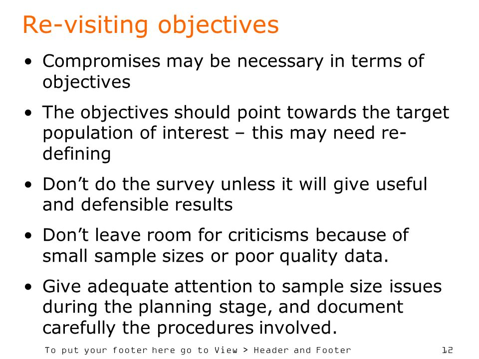 To put your footer here go to View > Header and Footer 12 Re-visiting objectives Compromises may be necessary in terms of objectives The objectives should point towards the target population of interest – this may need re- defining Dont do the survey unless it will give useful and defensible results Dont leave room for criticisms because of small sample sizes or poor quality data.