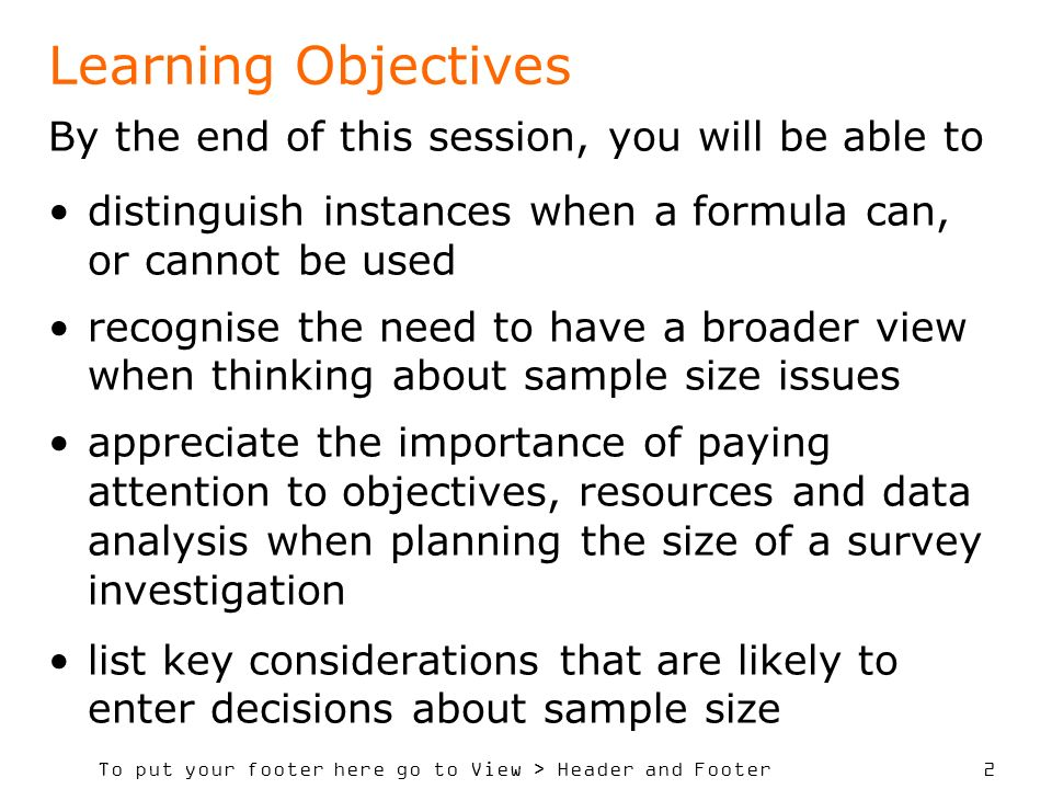 To put your footer here go to View > Header and Footer 2 Learning Objectives By the end of this session, you will be able to distinguish instances when a formula can, or cannot be used recognise the need to have a broader view when thinking about sample size issues appreciate the importance of paying attention to objectives, resources and data analysis when planning the size of a survey investigation list key considerations that are likely to enter decisions about sample size
