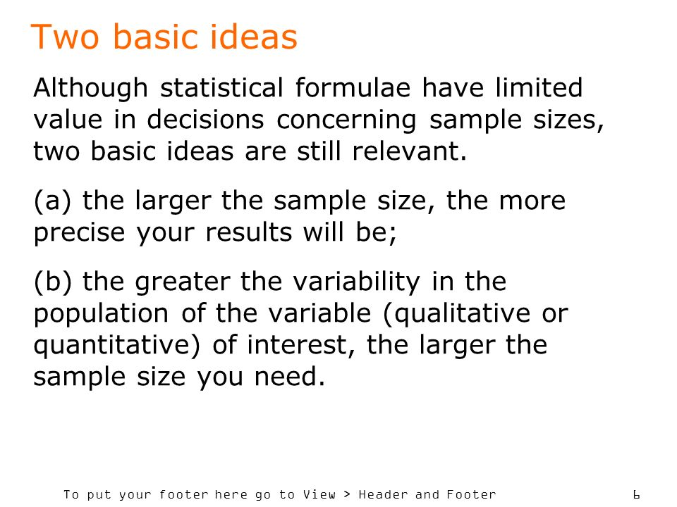 To put your footer here go to View > Header and Footer 6 Two basic ideas Although statistical formulae have limited value in decisions concerning sample sizes, two basic ideas are still relevant.
