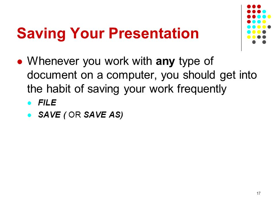 17 Saving Your Presentation Whenever you work with any type of document on a computer, you should get into the habit of saving your work frequently FILE SAVE ( OR SAVE AS)