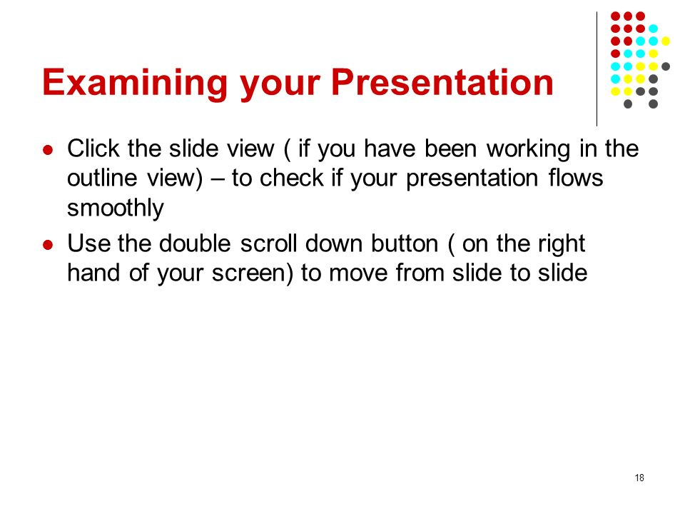 18 Examining your Presentation Click the slide view ( if you have been working in the outline view) – to check if your presentation flows smoothly Use the double scroll down button ( on the right hand of your screen) to move from slide to slide