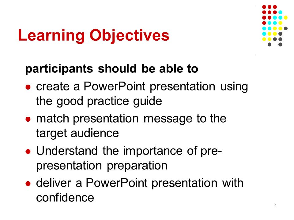 2 Learning Objectives participants should be able to create a PowerPoint presentation using the good practice guide match presentation message to the target audience Understand the importance of pre- presentation preparation deliver a PowerPoint presentation with confidence