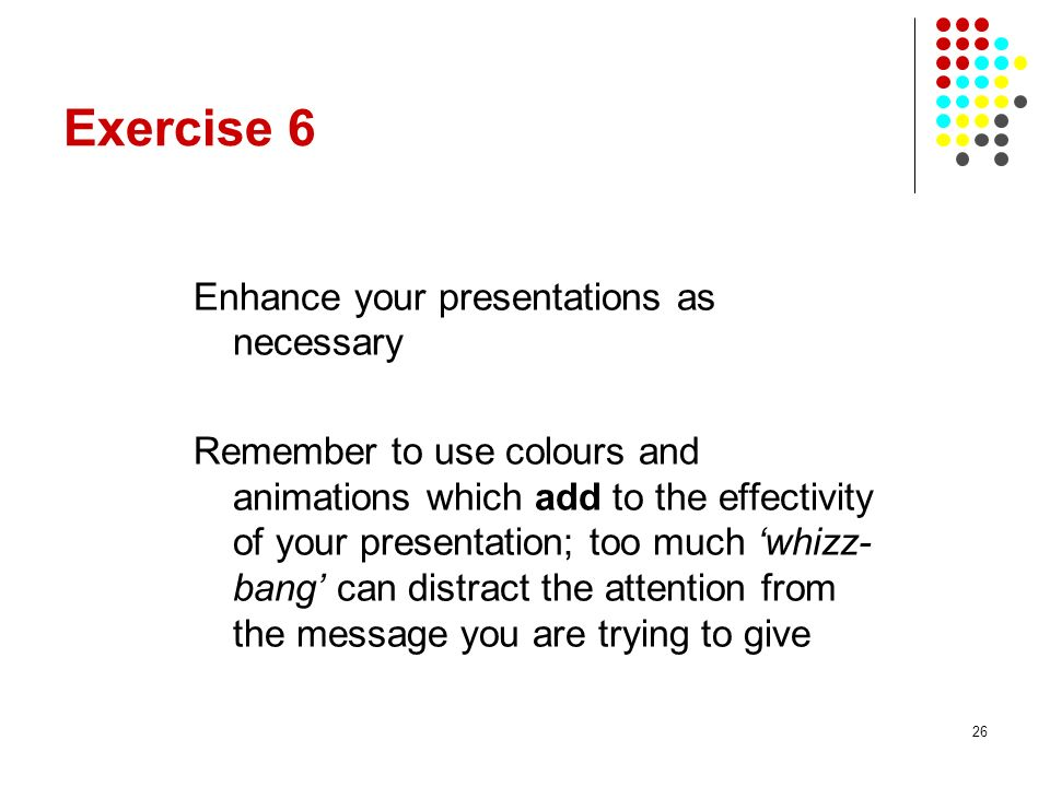 26 Exercise 6 Enhance your presentations as necessary Remember to use colours and animations which add to the effectivity of your presentation; too much whizz- bang can distract the attention from the message you are trying to give
