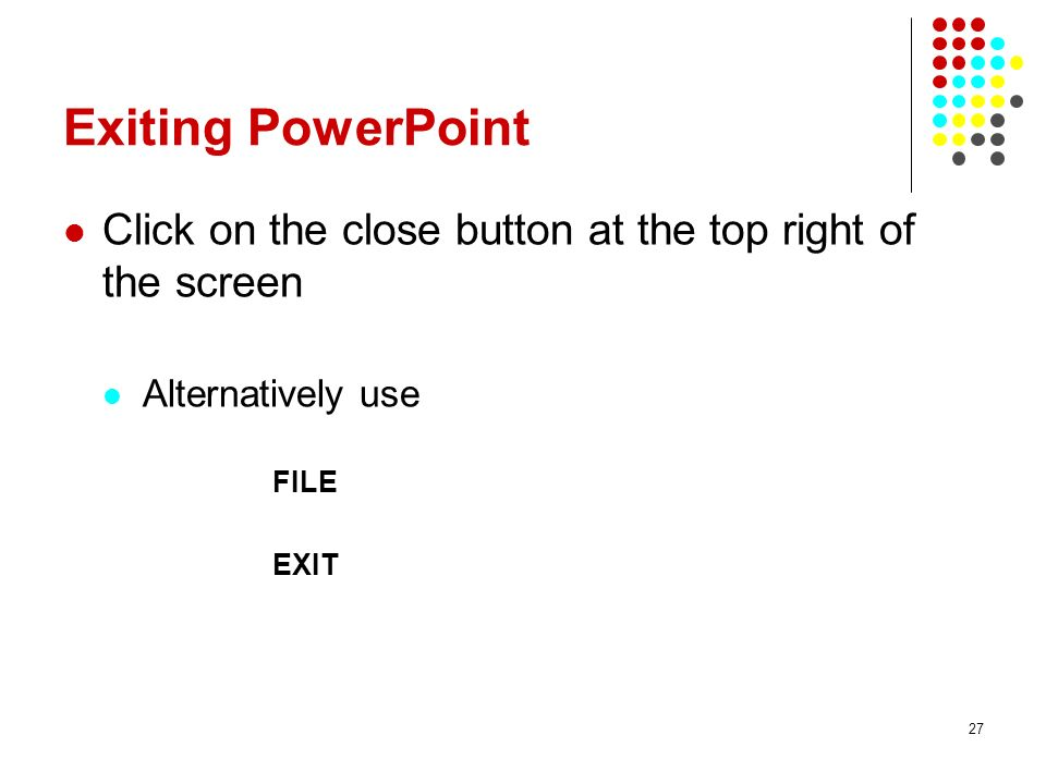 27 Exiting PowerPoint Click on the close button at the top right of the screen Alternatively use FILE EXIT