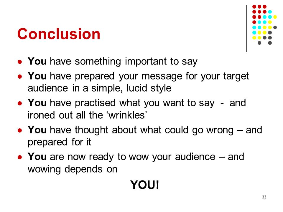33 Conclusion You have something important to say You have prepared your message for your target audience in a simple, lucid style You have practised what you want to say - and ironed out all the wrinkles You have thought about what could go wrong – and prepared for it You are now ready to wow your audience – and wowing depends on YOU!