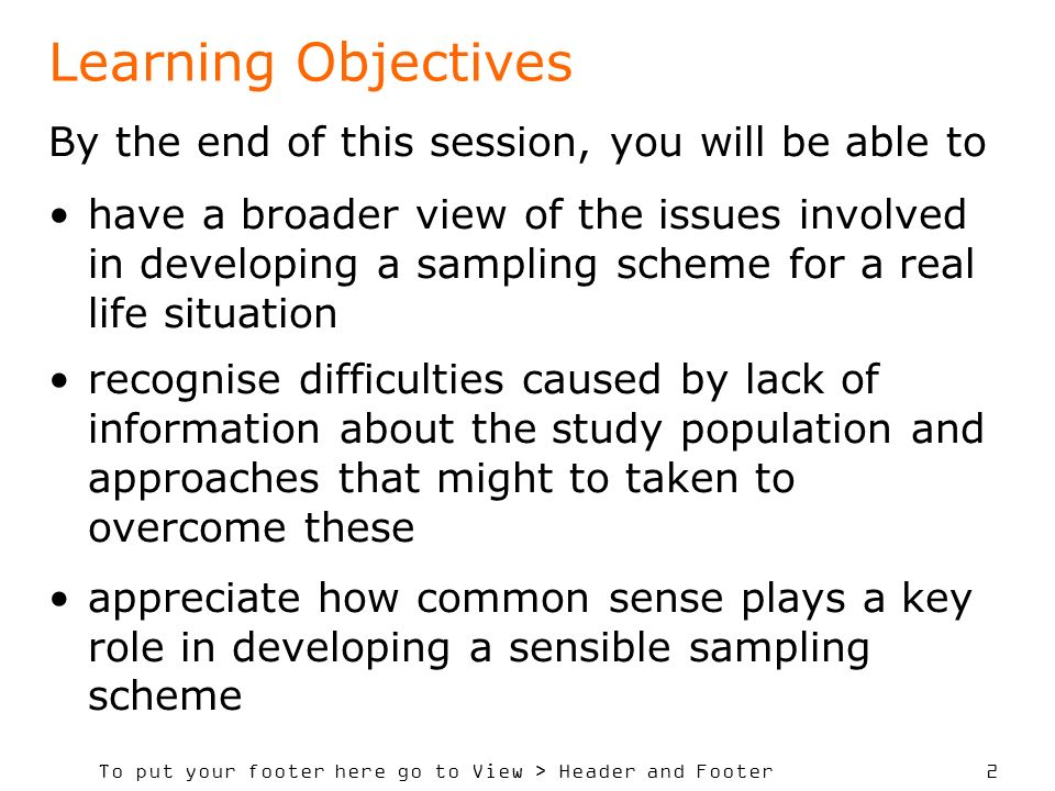 To put your footer here go to View > Header and Footer 2 Learning Objectives By the end of this session, you will be able to have a broader view of the issues involved in developing a sampling scheme for a real life situation recognise difficulties caused by lack of information about the study population and approaches that might to taken to overcome these appreciate how common sense plays a key role in developing a sensible sampling scheme