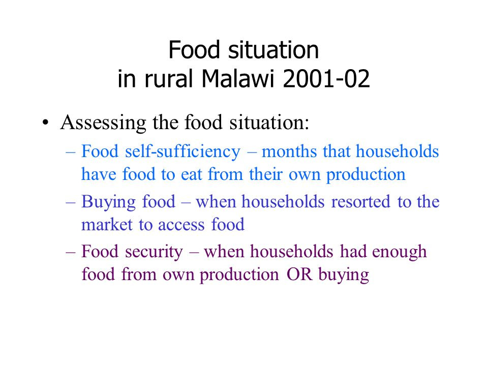 Food situation in rural Malawi 2001-02 Assessing the food situation: –Food self-sufficiency – months that households have food to eat from their own production –Buying food – when households resorted to the market to access food –Food security – when households had enough food from own production OR buying