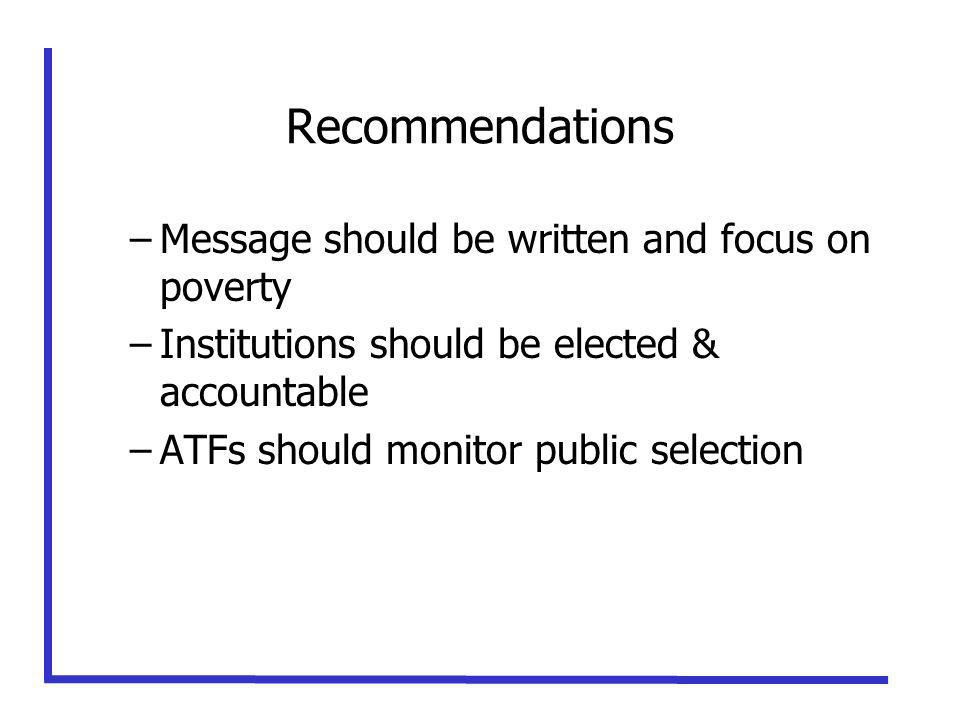 Recommendations –Message should be written and focus on poverty –Institutions should be elected & accountable –ATFs should monitor public selection