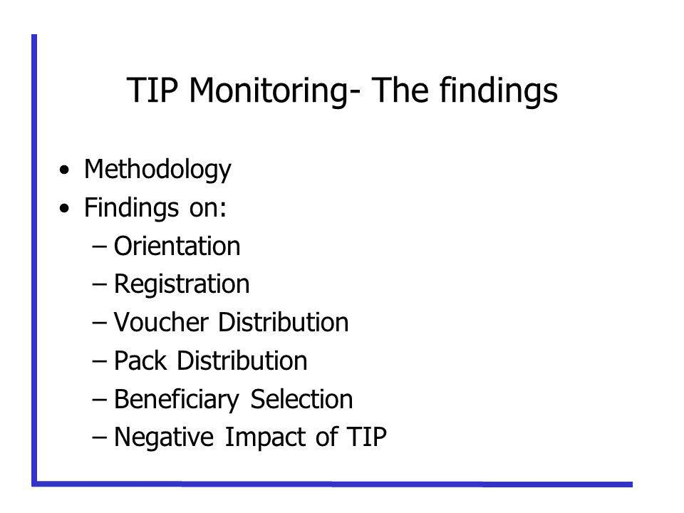 TIP Monitoring- The findings Methodology Findings on: –Orientation –Registration –Voucher Distribution –Pack Distribution –Beneficiary Selection –Negative Impact of TIP