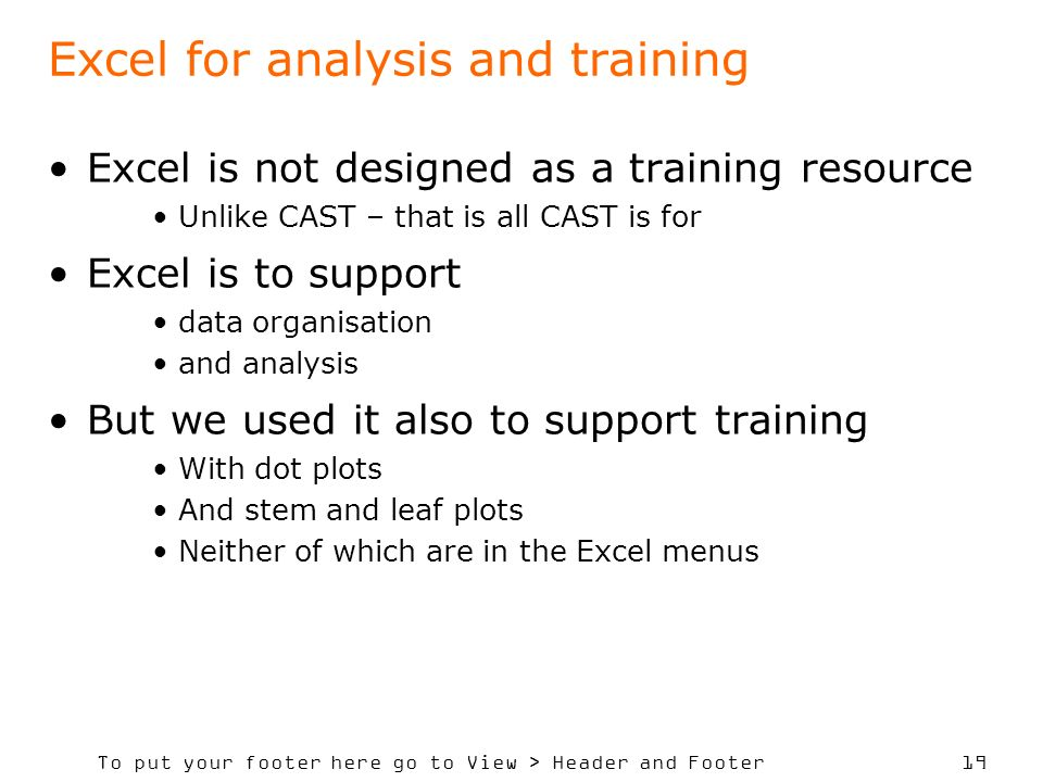 To put your footer here go to View > Header and Footer 19 Excel for analysis and training Excel is not designed as a training resource Unlike CAST – that is all CAST is for Excel is to support data organisation and analysis But we used it also to support training With dot plots And stem and leaf plots Neither of which are in the Excel menus