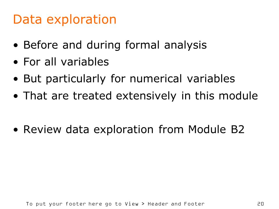 To put your footer here go to View > Header and Footer 20 Data exploration Before and during formal analysis For all variables But particularly for numerical variables That are treated extensively in this module Review data exploration from Module B2