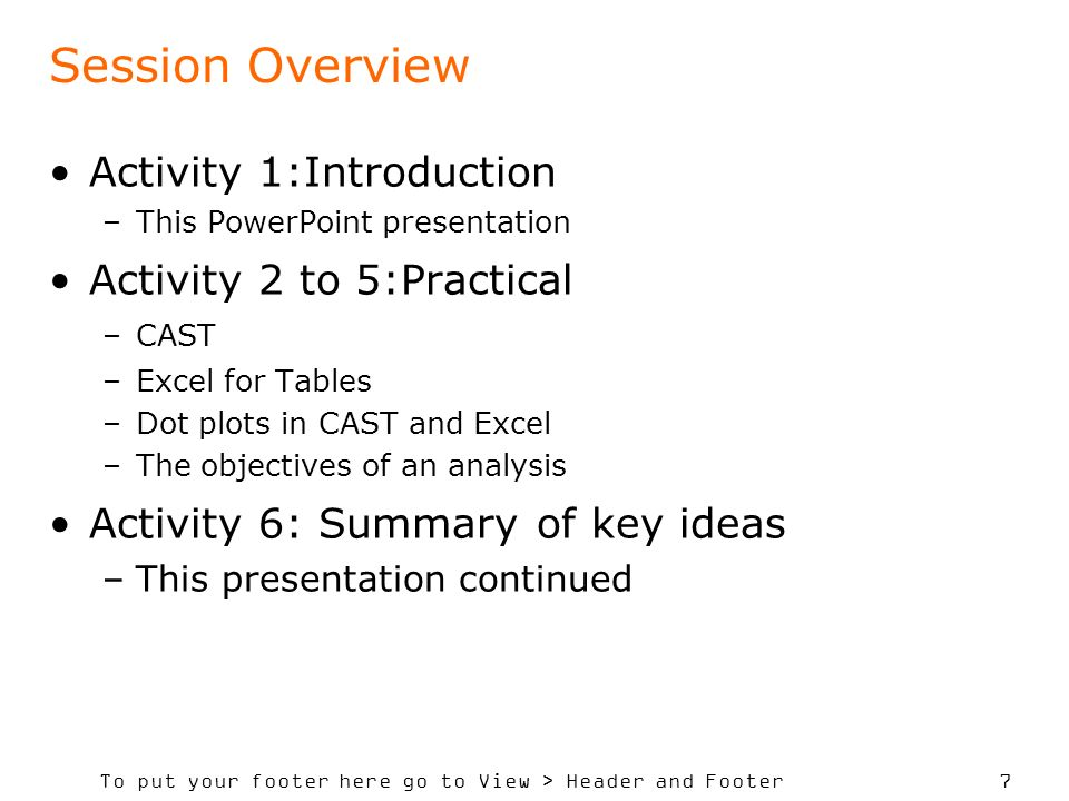 To put your footer here go to View > Header and Footer 7 Session Overview Activity 1:Introduction –This PowerPoint presentation Activity 2 to 5:Practical –CAST –Excel for Tables –Dot plots in CAST and Excel –The objectives of an analysis Activity 6: Summary of key ideas –This presentation continued