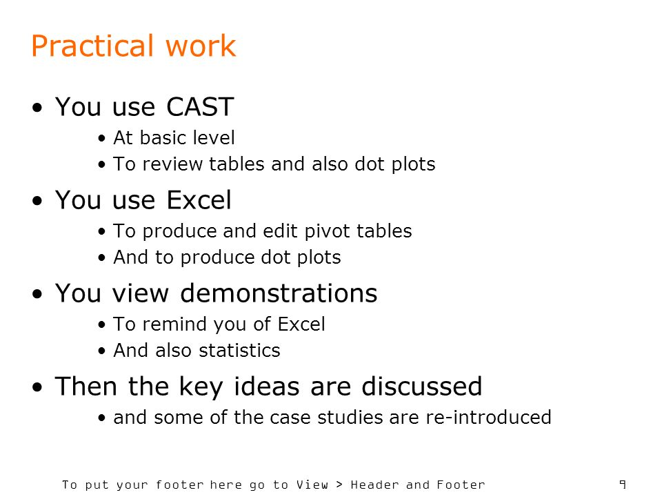 To put your footer here go to View > Header and Footer 9 Practical work You use CAST At basic level To review tables and also dot plots You use Excel To produce and edit pivot tables And to produce dot plots You view demonstrations To remind you of Excel And also statistics Then the key ideas are discussed and some of the case studies are re-introduced